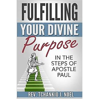 Fulfilling Your Divine Purpose In the Steps of Apostle Paul by Noel & Rev. Tchankio J.