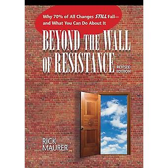 Beyond the Wall of Resistance  Why 70 of All Changes Still Fail  And What You Can Do About it by Rick Maurer