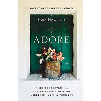 Adore - A Simple Practice for Experiencing God in the Middle Minutes o