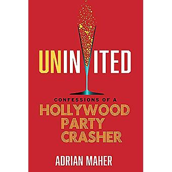 Uninvited - Confessions of a Hollywood Party Crasher by Adrian Maher -