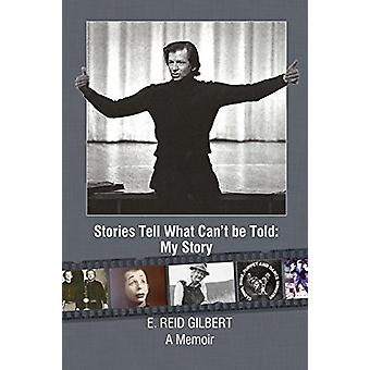 Stories Tell What Can't Be Told - My Story by E Reid Gilbert - 9780578