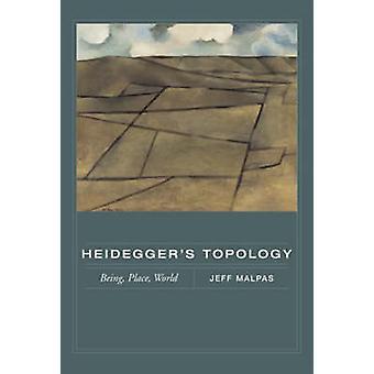 Heidegger's Topology - Being - Place - World by Jeff Malpas - 97802626
