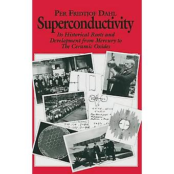 Superconductivity  Its Historical Roots and Development from Mercury to the Ceramic Oxides by Dahl & P.F.