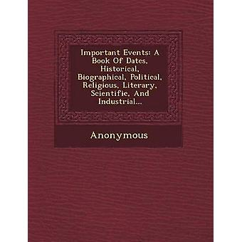 Important Events A Book of Dates Historical Biographical Political Religious Literary Scientific and Industrial... by Anonymous