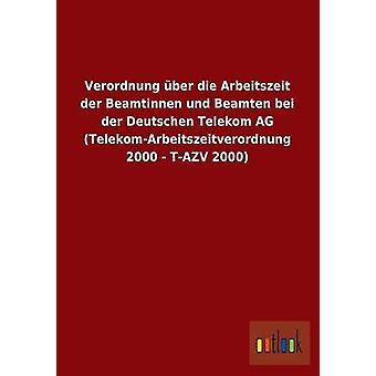 Verordnung ber die Arbeitszeit der Beamtinnen und Beamten bei der Deutschen Telekom AG TelekomArbeitszeitverordnung 2000 TAZV 2000 por ohne Autor