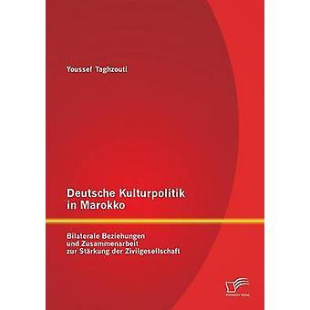 Deutsche Kulturpolitik in Marokko Bilaterale Beziehungen und Zusammenarbeit zur Strkung der Zivilgesellschaft by Taghzouti & Youssef