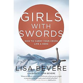 Girls with Swords - How to Carry Your Cross Like a Hero by Lisa Bevere