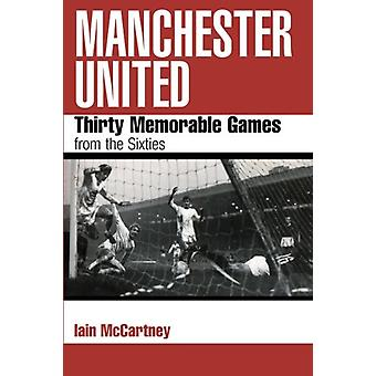 Manchester United - Thirty Memorable Games from the Sixties by Iain Mc