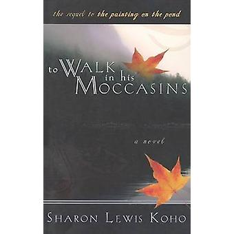 To Walk in His Moccasins - A Sequel to the Painting on the Pond by Sha