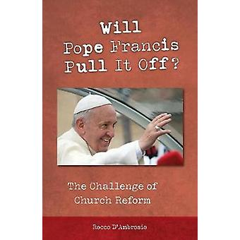 Will Pope Francis Pull It Off The Challenge of Church Reform by DAmbrosio & Rocco