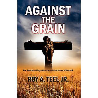 Against the Grain by Teel & Roy A. & Jr.