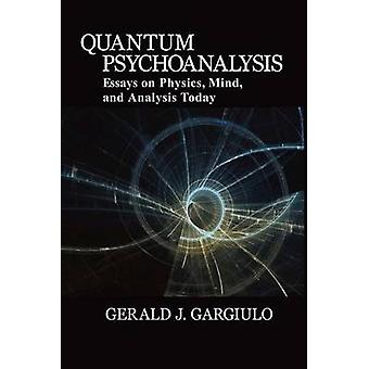 Quantum Psychoanalysis Essays on Physics Mind and Analysis Today by Gargiulo & Gerald J.