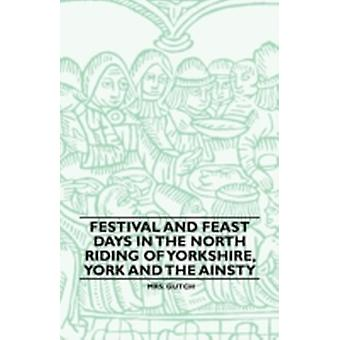 Festival And Feast Days In The North Riding Of Yorkshire York And The Ainsty by Gutch & Mrs.