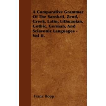 A Comparative Grammar Of The Sanskrit Zend Greek Latin Lithuanian Gothic German And Sclavonic Languages  Vol II. by Bopp & Franz