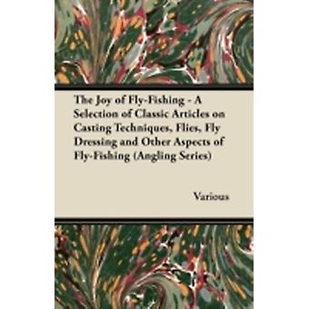 The Joy of FlyFishing  A Selection of Classic Articles on Casting Techniques Flies Fly Dressing and Other Aspects of FlyFishing Angling Series by Various
