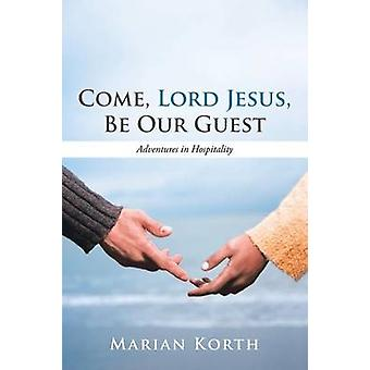 Come Lord Jesus Be Our Guest Adventures in Hospitality by Korth & Marian