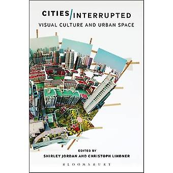 Cities Interrupted by Edited by Shirley Jordan & Edited by Christoph Lindner