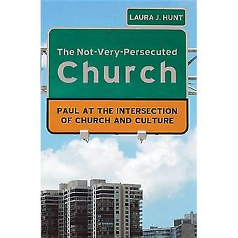 The NotVeryPersecuted Church Paul at the Intersection of Church and Culture by Hunt & Laura