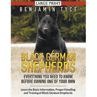 Black German Shepherds Everything You Need To Know Before Owning One of Your Own LARGE PRINT Learn the Basic Information Proper Handling and Training of Black German Shepherds by Tyce & Benjamin