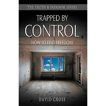 Trapped by Control How to Find Freedom by Cross & David