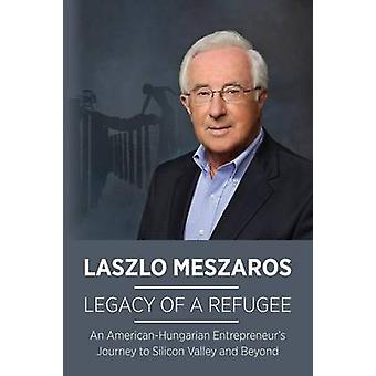 Legacy of a Refugee An AmericanHungarian Entrepreneurs Journey to Silicon Valley and Beyond by Meszaros & Laszlo