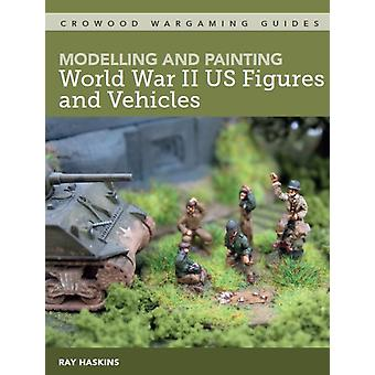 Modelling and Painting WWII US Figures and Vehicles by Haskins & Ray