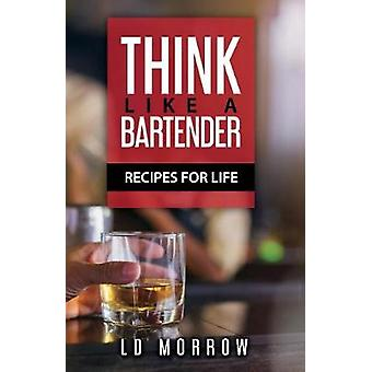 Think Like A Bartender - Recipes for Life by L.D. Morrow - 97805784488