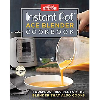 The Instant Pot Ace Blender - Foolproof Recipes for the Blender That A