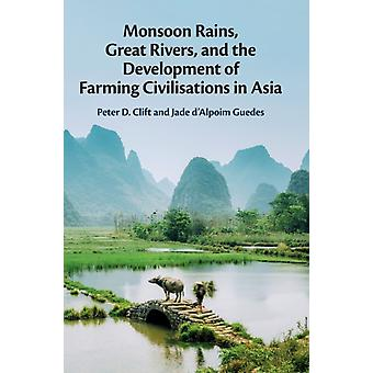 Monsoon Rains Great Rivers and the Development of Farming Civilisations in Asia by Peter D Clift & Jade D Alpoim Guedes