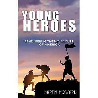 Young Heroes  Remembering the Boy Scouts of America by Martin Howard