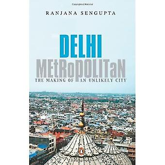 Delhi Metropolitan: The Making of an Unlikely City