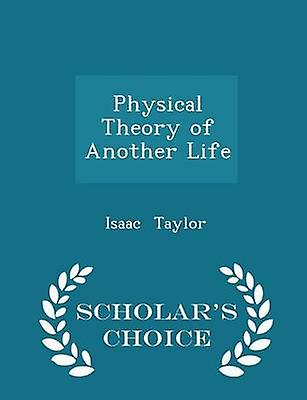 Physical Theory of Another Life  Scholars Choice Edition by Taylor & Isaac