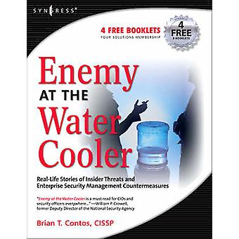 Enemy at the Water Cooler RealLife Stories of Insider Threats and Enterprise Security Management Countermeasures by Contos & Brian T.