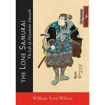 The Lone Samurai - The Life of Miyamoto Musashi by William Scott Wilso