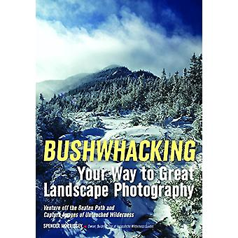 Bushwhacking Your Way To Great Landscape Photography by Spencer Morri