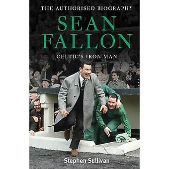 Sean Fallon - Celtic's Iron Man - The Authorised Biography by Stephen S