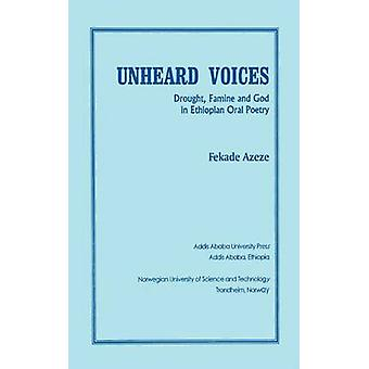 Unheard Voices Drought Famine and God in Ethiopian Oral Poetry by Azeze & Fekade