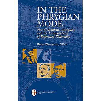 In the Phrygian Mode NeoCalvinism Antiquity and the Lamentations of Reformational Philosophy by Sweetman & Robert