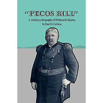 Pecos Bill A Military Biography of William R. Shafter by Carlson & Paul H.