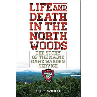 Life and Death in the North Woods The Story of the Maine Game Warden Service by Wight & Eric