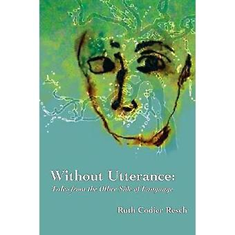Without Utterance Tales from the Other Side of Language by Resch & Ruth Codier