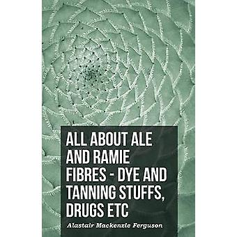 All About Ale And Ramie Fibres  Dye And Tanning Stuffs Drugs Etc by Ferguson & Alastair Mackenzie