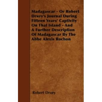 Madagascar  Or Robert Drurys Journal During Fifteen Years Captivity On That Island  And A Further Description Of Madagascar By The Abbe Alexis Rochon by Drury & Robert
