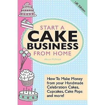 Start a Cake Business from Home  How to Make Money from Your Handmade Celebration Cakes Cupcakes Cake Pops and More UK Edition. by McNicol & Alison