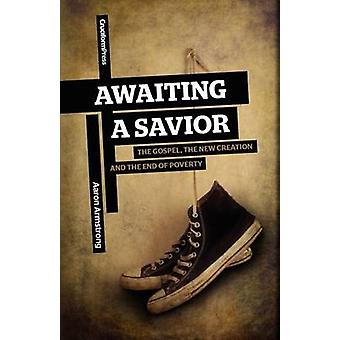 Awaiting a Savior The Gospel the New Creation and the End of Poverty by Armstrong & Aaron