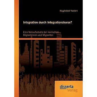 Integration durch Integrationskurse Eine Verlaufsstudie bei iranischen Migrantinnen und Migranten by Yazdani & Keyghobad