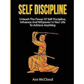 Self Discipline Unleash The Power Of Self Discipline Influence And Willpower In Your Life To Achieve Anything by McCloud & Ace
