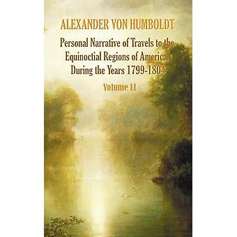 Personal Narrative of Travels to the Equinoctial Regions of America During the Year 17991804  Volume 2 by Von Humboldt & Alexander