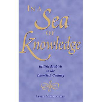 In a Sea of Knowledge - British Arabists in the 20th Century by Leslie