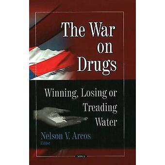 War on Drugs - Winning - Losing or Treading Water by Nelson V. Arcos -